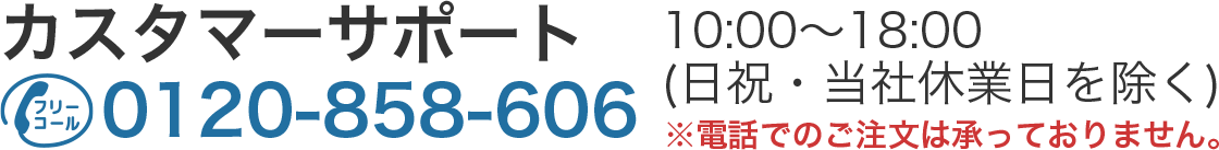カスタマーサポート 0120-858-606 10:00~18:00(日祝・当社休業日を除く)